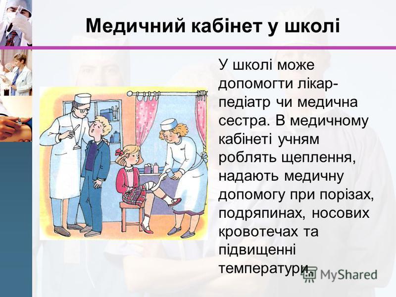 Медичний кабінет у школі У школі може допомогти лікар- педіатр чи медична сестра. В медичному кабінеті учням роблять щеплення, надають медичну допомогу при порізах, подряпинах, носових кровотечах та підвищенні температури.