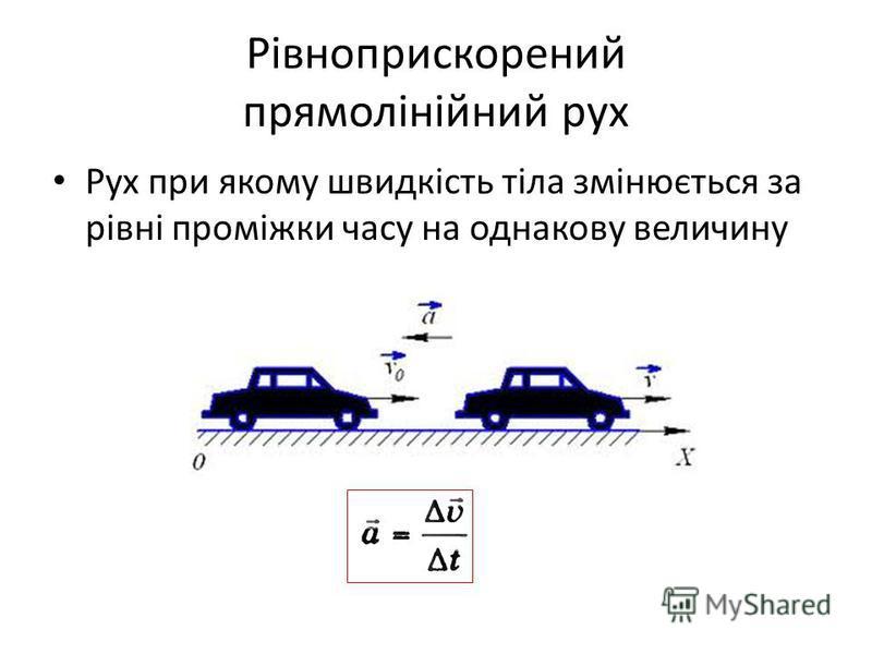 Рівноприскорений прямолінійний рух Рух при якому швидкість тіла змінюється за рівні проміжки часу на однакову величину