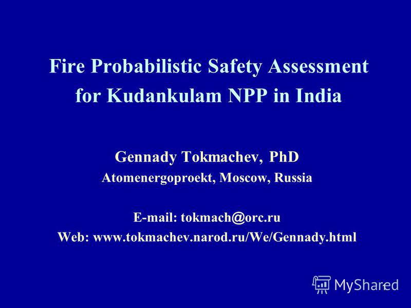 1 Fire Probabilistic Safety Assessment for Kudankulam NPP in India Gennady Tokmachev, PhD Atomenergoproekt, Moscow, Russia E-mail: tokmach @ orc.ru Web: www.tokmachev.narod.ru/We/Gennady.html