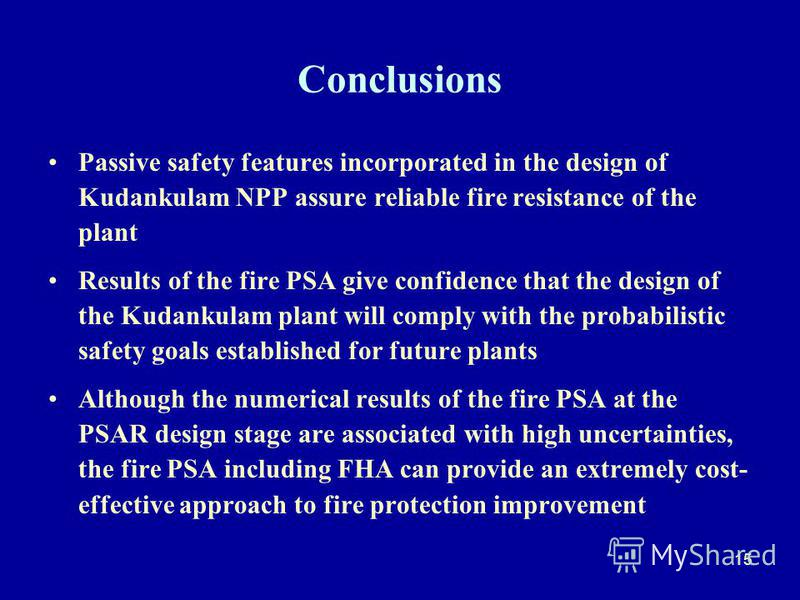 15 Conclusions Passive safety features incorporated in the design of Kudankulam NPP assure reliable fire resistance of the plant Results of the fire PSA give confidence that the design of the Kudankulam plant will comply with the probabilistic safety