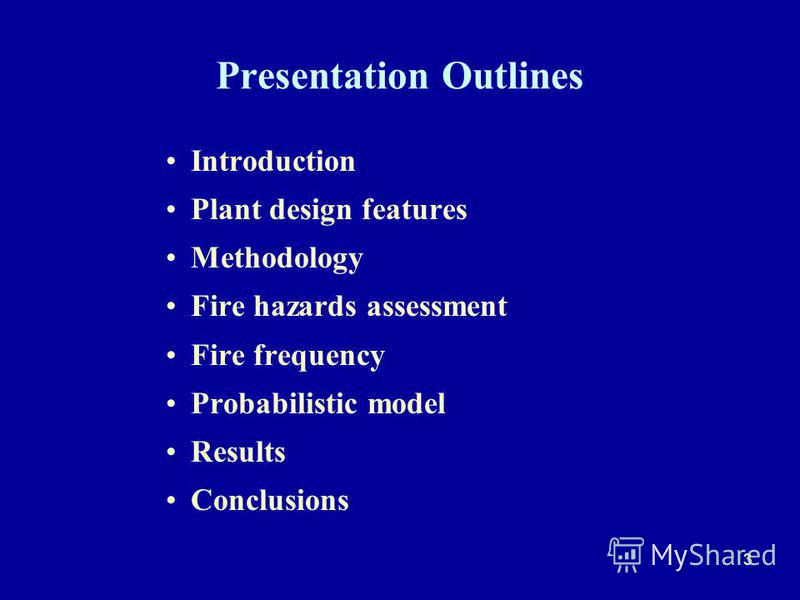 3 Presentation Outlines Introduction Plant design features Methodology Fire hazards assessment Fire frequency Probabilistic model Results Conclusions