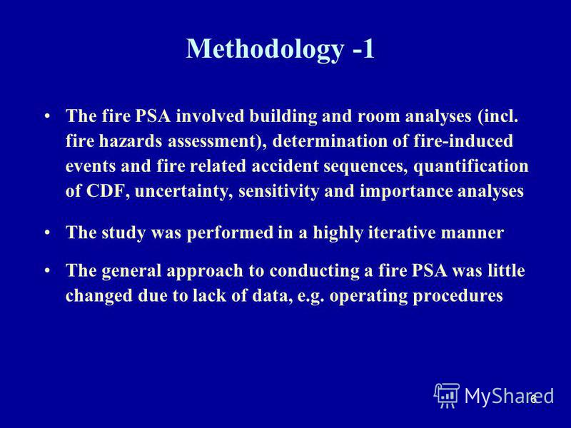 6 Methodology -1 The fire PSA involved building and room analyses (incl. fire hazards assessment), determination of fire-induced events and fire related accident sequences, quantification of CDF, uncertainty, sensitivity and importance analyses The s