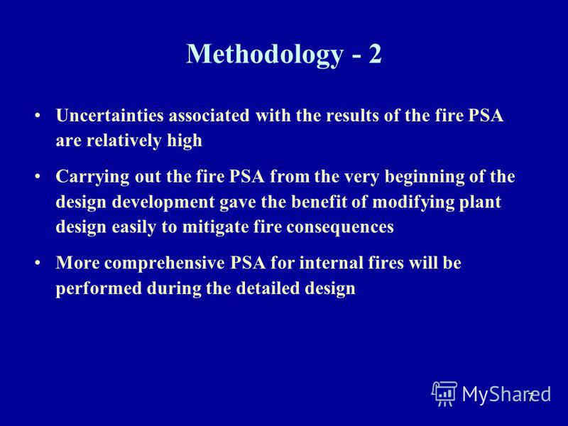 7 Methodology - 2 Uncertainties associated with the results of the fire PSA are relatively high Carrying out the fire PSA from the very beginning of the design development gave the benefit of modifying plant design easily to mitigate fire consequence