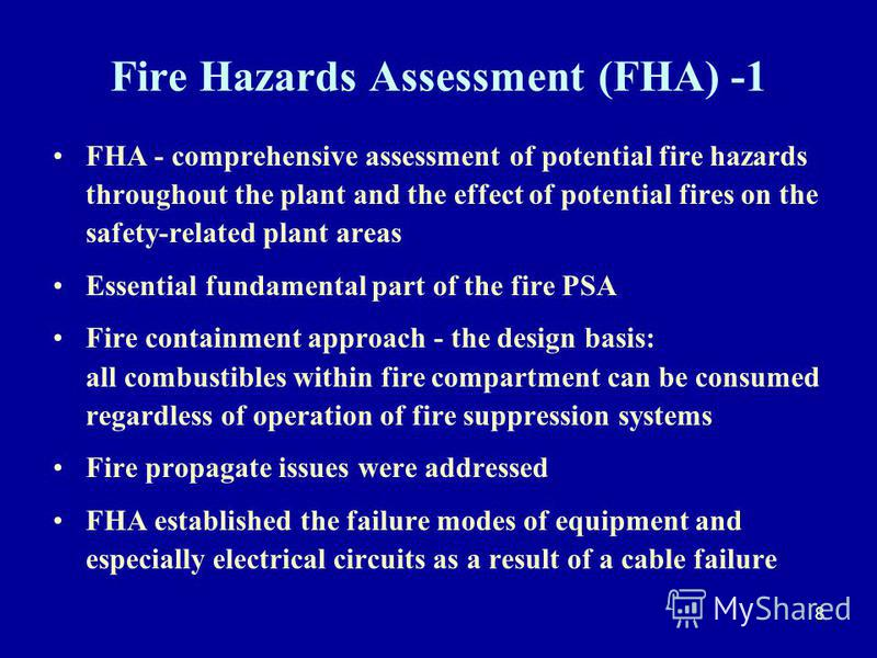 8 Fire Hazards Assessment (FHA) -1 FHA - comprehensive assessment of potential fire hazards throughout the plant and the effect of potential fires on the safety-related plant areas Essential fundamental part of the fire PSA Fire containment approach