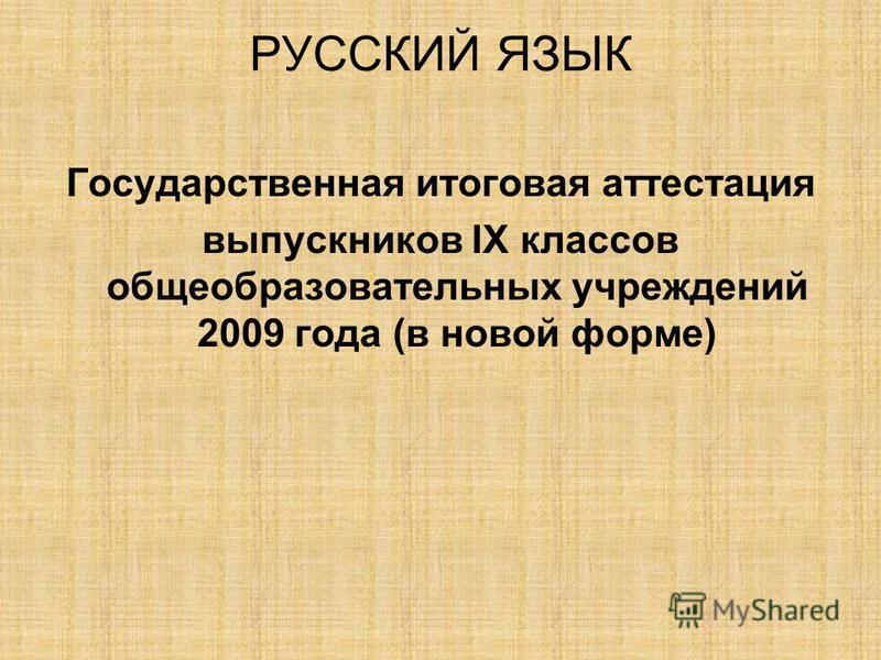 РУССКИЙ ЯЗЫК Государственная итоговая аттестация выпускников IX классов общеобразовательных учреждений 2009 года (в новой форме)