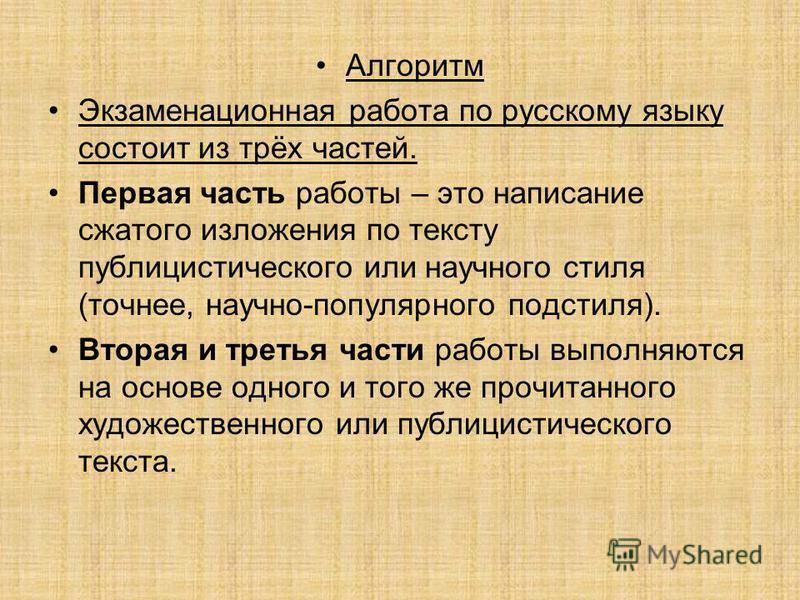 Алгоритм Экзаменационная работа по русскому языку состоит из трёх частей. Первая часть работы – это написание сжатого изложения по тексту публицистического или научного стиля (точнее, научно-популярного подстиля). Вторая и третья части работы выполня