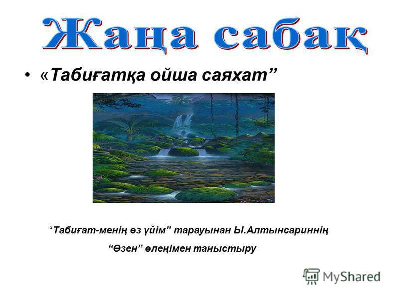 «Табиғатқа ойша саяхат Табиғат-менің өз үйім тарауынан Ы.Алтынсариннің Өзен өлеңімен таныстыру