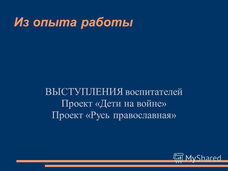 Из опыта работы ВЫСТУПЛЕНИЯ воспитателей Проект «Дети на войне» Проект «Русь православная»