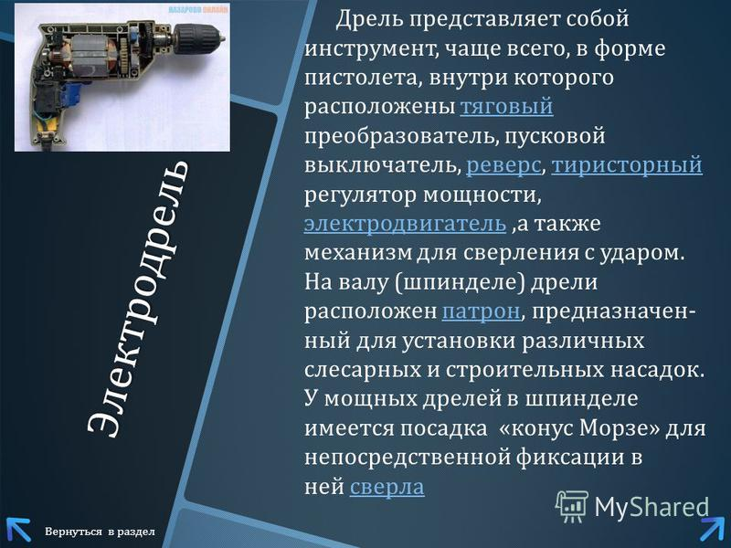 Электродрель Дрель представляет собой инструмент, чаще всего, в форме пистолета, внутри которого расположены тяговый преобразователь, пусковой выключатель, реверс, тиристорный регулятор мощности, электродвигатель, а также механизм для сверления с уда