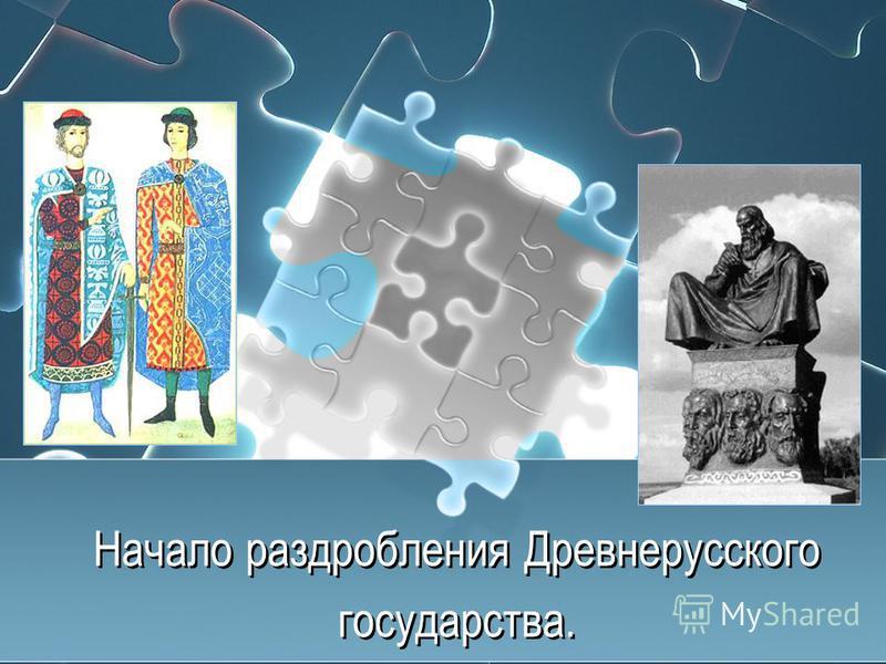Начало раздробления Древнерусского государства. Начало раздробления Древнерусского государства.