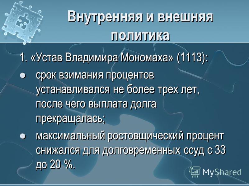 Внутренняя и внешняя политика 1. «Устав Владимира Мономаха» (1113): срок взимания процентов устанавливался не более трех лет, после чего выплата долга прекращалась; максимальный ростовщический процент снижался для долговременных ссуд с 33 до 20 %. 1.