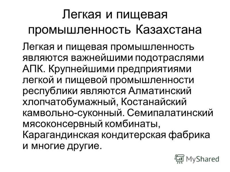 Легкая и пищевая промышленность Казахстана Легкая и пищевая промышленность являются важнейшими подотраслями АПК. Крупнейшими предприятиями легкой и пищевой промышленности республики являются Алматинский хлопчатобумажный, Костанайский камвольно-суконн