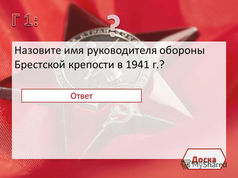 Назовите имя руководителя обороны Брестской крепости в 1941 г.? Майор П.М.Гаврилов Ответ