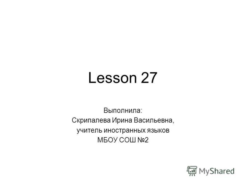 Lesson 27 Выполнила: Скрипалева Ирина Васильевна, учитель иностранных языков МБОУ СОШ 2