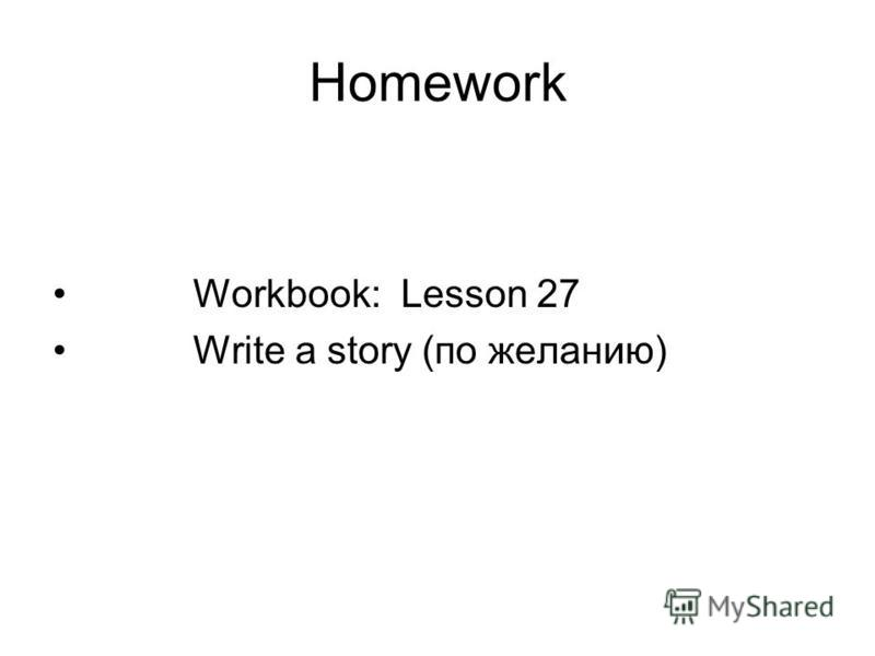 Homework Workbook: Lesson 27 Write a story (по желанию)