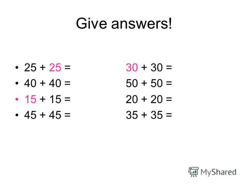 Give answers! 25 + 25 = 30 + 30 = 40 + 40 = 50 + 50 = 15 + 15 = 20 + 20 = 45 + 45 = 35 + 35 =