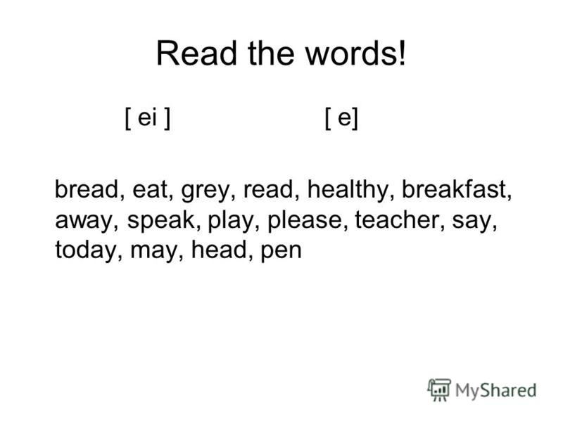Read the words! [ ei ] [ e] bread, eat, grey, read, healthy, breakfast, away, speak, play, please, teacher, say, today, may, head, pen