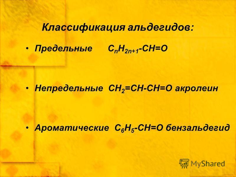 Классификация альдегидов: Предельные C n H 2n+1 -CН=О Непредельные CH 2 =CH-CН=О акролеин Ароматические С 6 H 5 -CН=О бензальдегид
