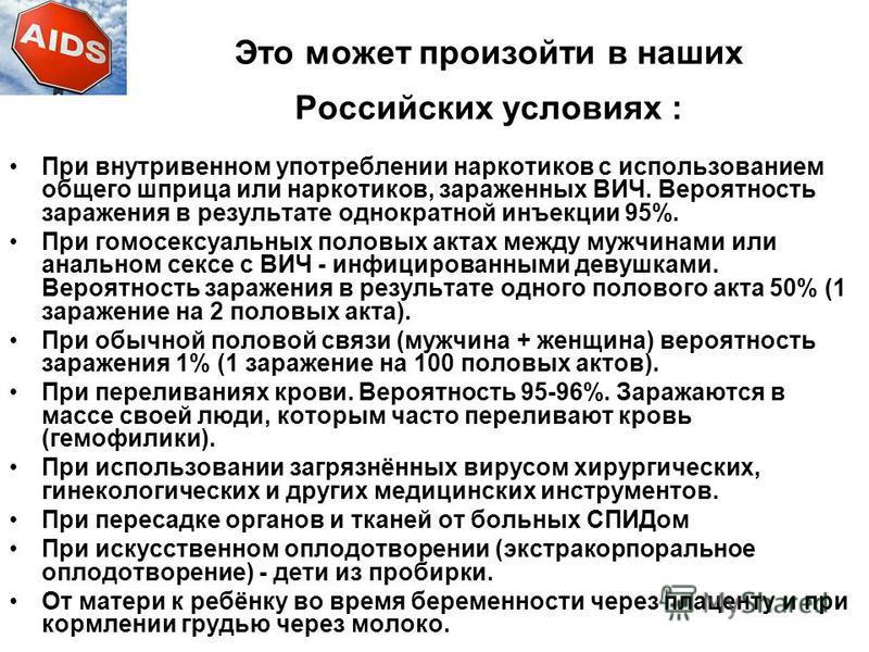 Это может произойти в наших Российских условиях : При внутривенном употреблении наркотиков с использованием общего шприца или наркотиков, зараженных ВИЧ. Вероятность заражения в результате однократной инъекции 95%. При гомосексуальных половых актах м