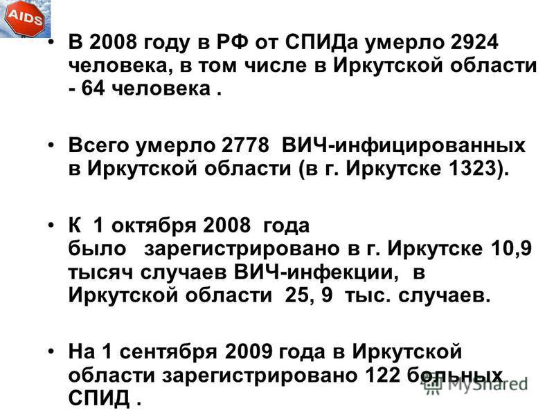 В 2008 году в РФ от СПИДа умерло 2924 человека, в том числе в Иркутской области - 64 человека. Всего умерло 2778 ВИЧ-инфицированных в Иркутской области (в г. Иркутске 1323). К 1 октября 2008 года было зарегистрировано в г. Иркутске 10,9 тысяч случаев