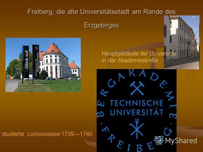 Freiberg, die alte Universitätsstadt am Rande des Erzgebirges studierte Lomonossow 17391740 Hauptgebäude der Universität in der Akademiestraße