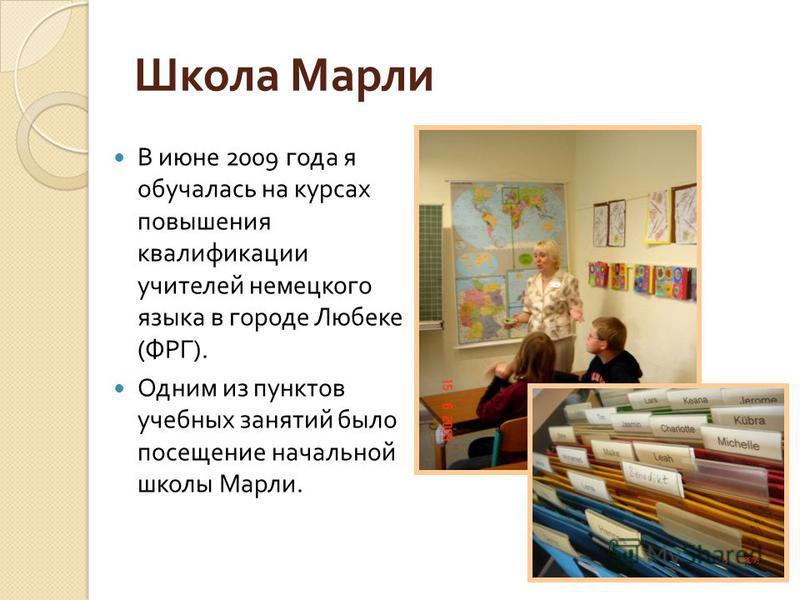 Школа Марли В июне 2009 года я обучалась на курсах повышения квалификации учителей немецкого языка в городе Любеке ( ФРГ ). Одним из пунктов учебных занятий было посещение начальной школы Марли.