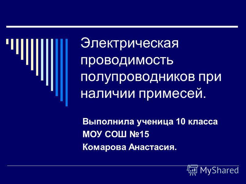Электрическая проводимость полупроводников при наличии примесей. Выполнила ученица 10 класса МОУ СОШ 15 Комарова Анастасия.