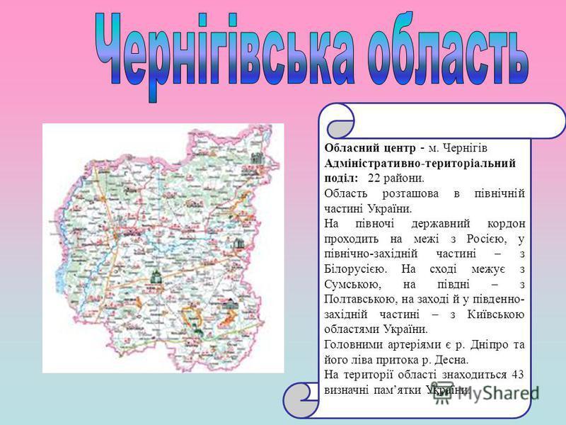 Обласний центр - м. Чернігів Адміністративно-територіальний поділ: 22 райони. Область розташова в північній частині України. На півночі державний кордон проходить на межі з Росією, у північно-західній частині – з Білорусією. На сході межує з Сумською