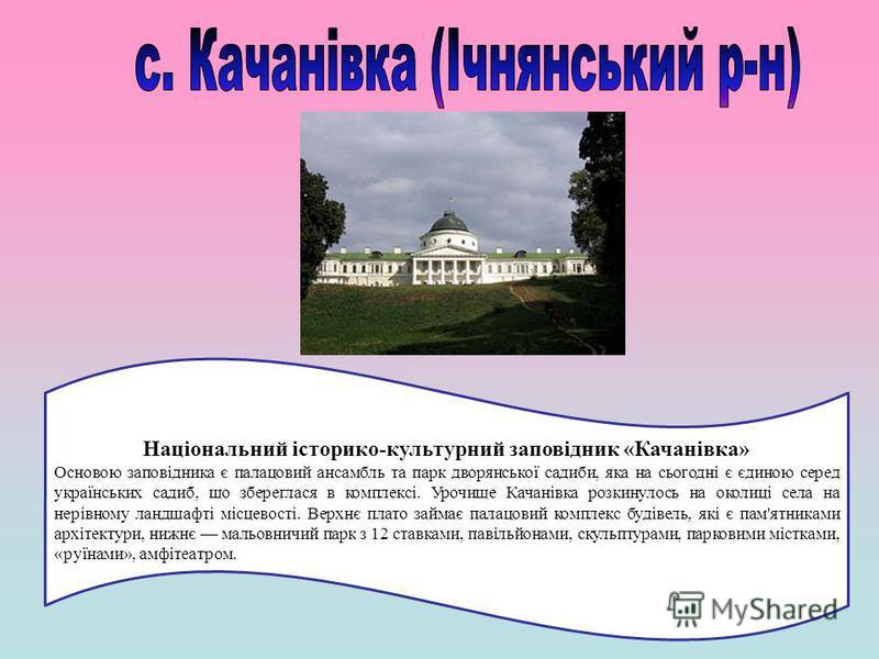 Національний історико-культурний заповідник «Качанівка» Основою заповідника є палацовий ансамбль та парк дворянської садиби, яка на сьогодні є єдиною серед українських садиб, що збереглася в комплексі. Урочище Качанівка розкинулось на околиці села н