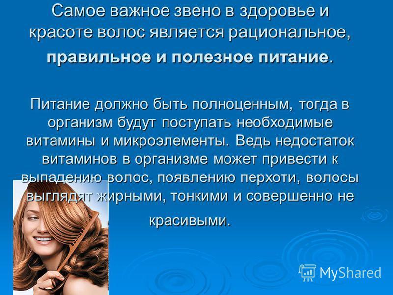 Самое важное звено в здоровье и красоте волос является рациональное, правильное и полезное питание. Питание должно быть полноценным, тогда в организм будут поступать необходимые витамины и микроэлементы. Ведь недостаток витаминов в организме может пр