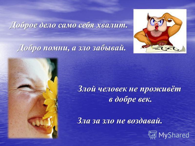 Доброе дело само себя хвалит. Добро помни, а зло забывай. Злой человек не проживёт в добре век. в добре век. Зла за зло не воздавай.