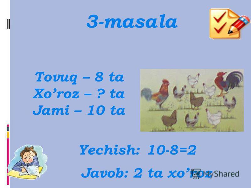 3-masala Tovuq – 8 ta Xoroz – 2 ta Jami – ? Yechish: 8+2=10 Javob: 10 ta tovuq va xoroz