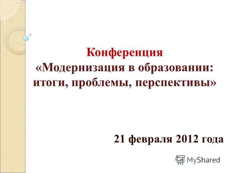 Конференция «Модернизация в образовании: итоги, проблемы, перспективы» 21 февраля 2012 года