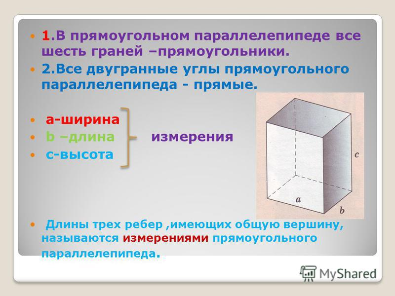 1. В прямоугольном параллелепипеде все шесть граней –прямоугольники. 2. Все двугранные углы прямоугольного параллелепипеда - прямые. а-ширина b –длина измерения с-высота Длины трех ребер,имеющих общую вершину, называются измерениями прямоугольного па