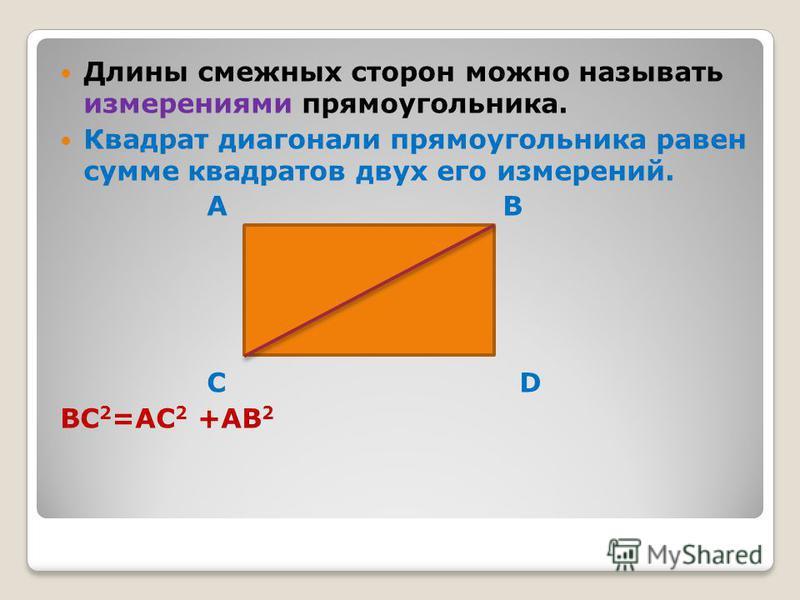 Длины смежных сторон можно называть измерениями прямоугольника. Квадрат диагонали прямоугольника равен сумме квадратов двух его измерений. A B C D BC 2 =AC 2 +AB 2