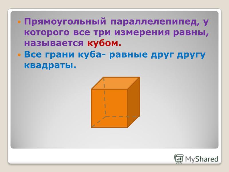 Прямоугольный параллелепипед, у которого все три измерения равны, называется кубом. Все грани куба- равные друг другу квадраты.