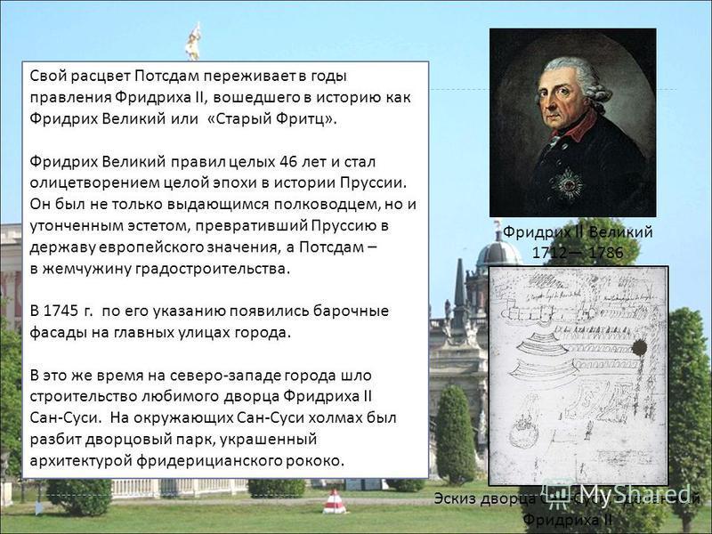 Свой расцвет Потсдам переживает в годы правления Фридриха II, вошедшего в историю как Фридрих Великий или « Старый Фритц ». Фридрих Великий правил целых 46 лет и стал олицетворением целой эпохи в истории Пруссии. Он был не только выдающимся полководц
