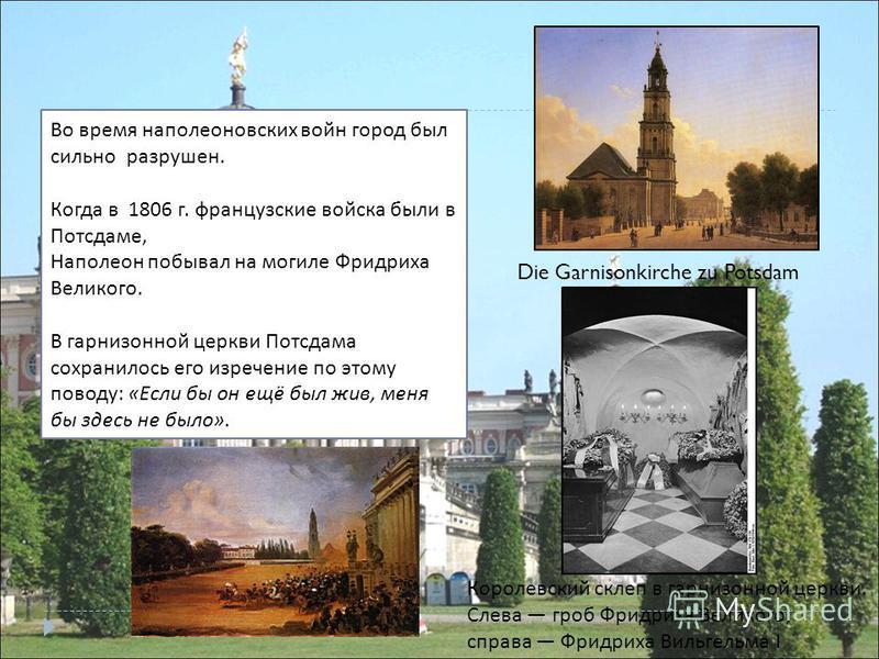 Во время наполеоновских войн город был сильно разрушен. Когда в 1806 г. французские войска были в Потсдаме, Наполеон побывал на могиле Фридриха Великого. В гарнизонной церкви Потсдама сохранилось его изречение по этому поводу : « Если бы он ещё был ж