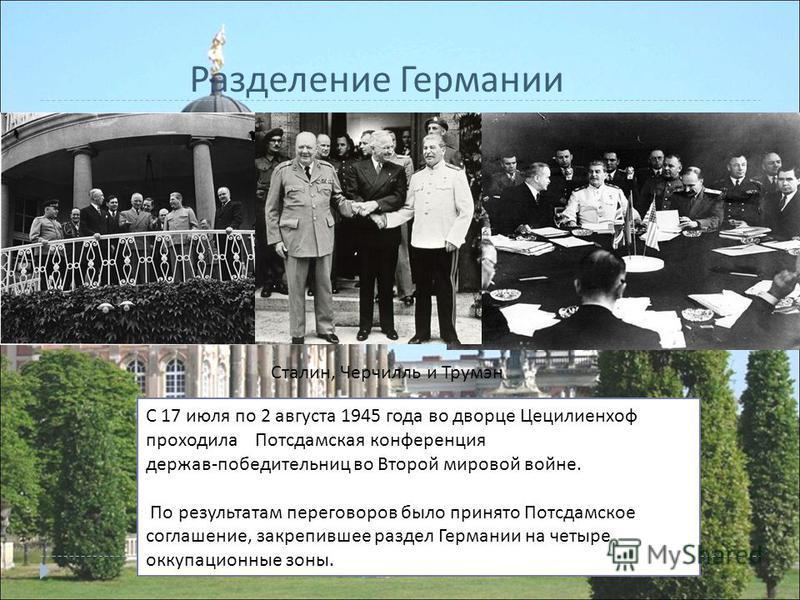 С 17 июля по 2 августа 1945 года во дворце Цецилиенхоф проходила Потсдамская конференция держав - победительниц во Второй мировой войне. По результатам переговоров было принято Потсдамское соглашение, закрепившее раздел Германии на четыре оккупационн