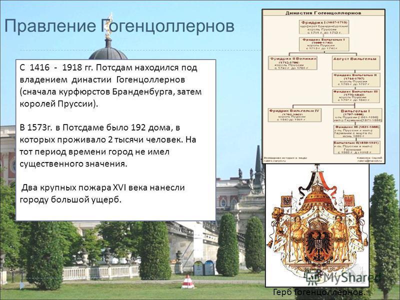 С 1416 - 1918 гг. Потсдам находился под владением династии Гогенцоллернов ( сначала курфюрстов Бранденбурга, затем королей Пруссии ). В 1573 г. в Потсдаме было 192 дома, в которых проживало 2 тысячи человек. На тот период времени город не имел сущест
