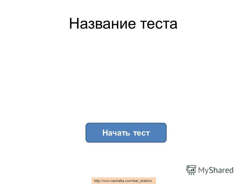 Начать тест Название теста h t t p : / / w w w. n a c h a l k a. c o m / t e s t _ s h a b l o n