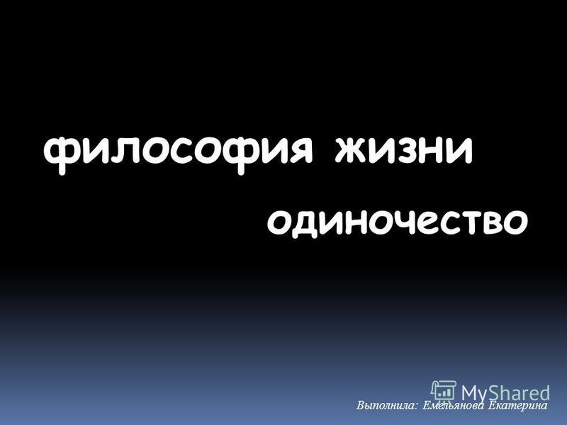 философия жизни Выполнила: Емельянова Екатерина одиночество
