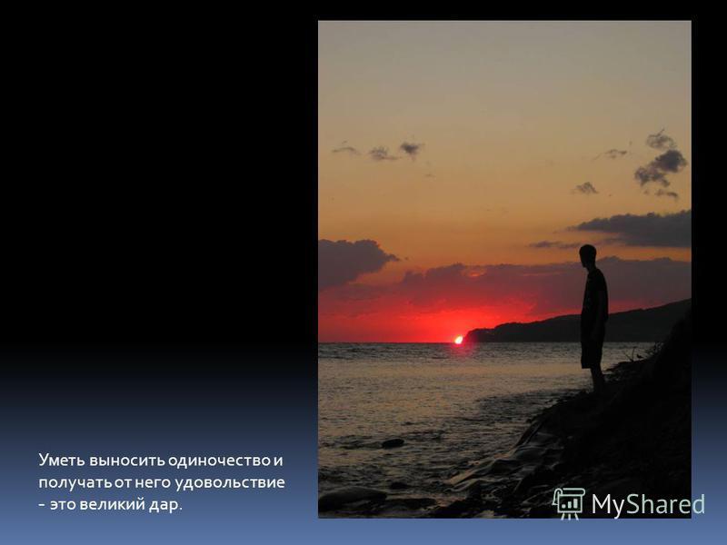 Уметь выносить одиночество и получать от него удовольствие - это великий дар.