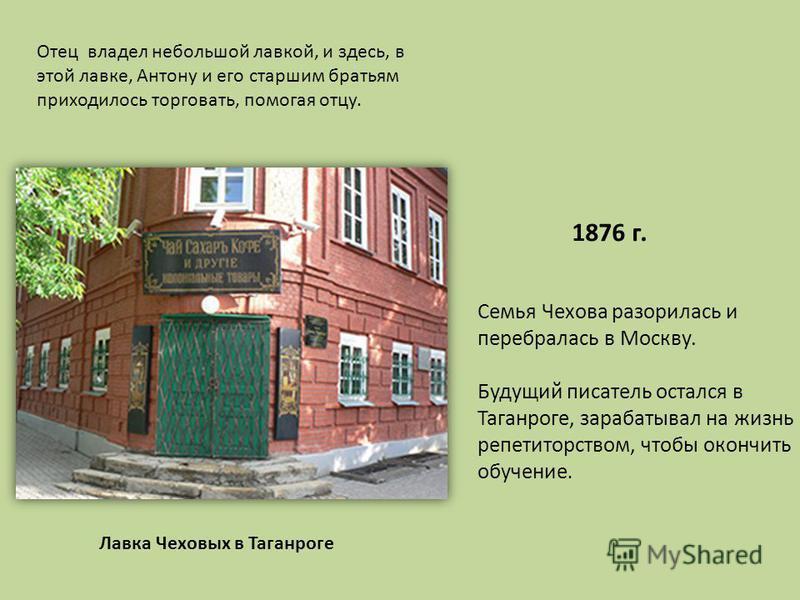 1876 г. Семья Чехова разорилась и перебралась в Москву. Будущий писатель остался в Таганроге, зарабатывал на жизнь репетиторством, чтобы окончить обучение. Лавка Чеховых в Таганроге Отец владел небольшой лавкой, и здесь, в этой лавке, Антону и его ст