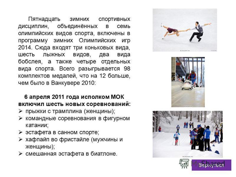 Пятнадцать зимних спортивных дисциплин, объединённых в семь олимпийских видов спорта, включены в программу зимних Олимпийских игр 2014. Сюда входят три коньковых вида, шесть лыжных видов, два вида бобслея, а также четыре отдельных вида спорта. Всего