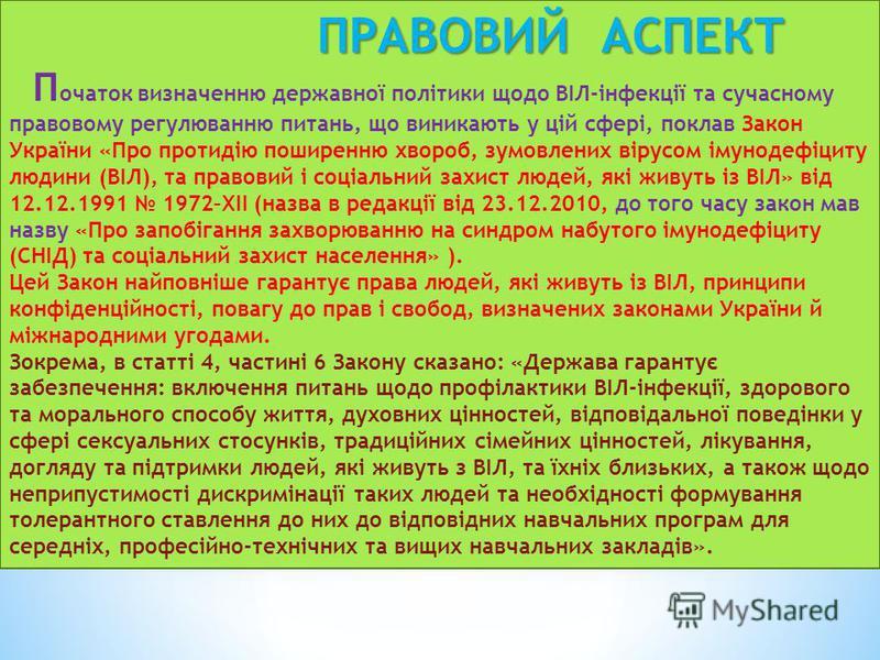 ПРАВОВИЙ АСПЕКТ ПРАВОВИЙ АСПЕКТ П очаток визначенню державної політики щодо ВІЛ-інфекції та сучасному правовому регулюванню питань, що виникають у цій сфері, поклав Закон України «Про протидію поширенню хвороб, зумовлених вірусом імунодефіциту людини
