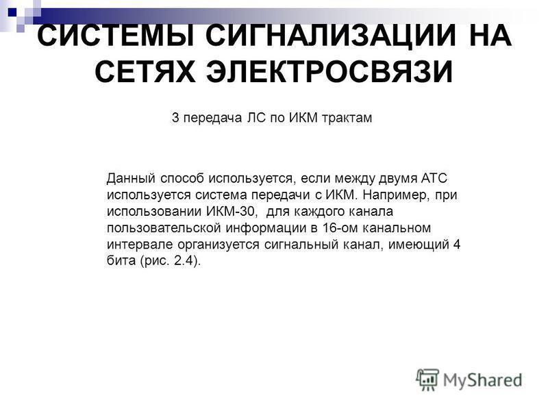СИСТЕМЫ СИГНАЛИЗАЦИИ НА СЕТЯХ ЭЛЕКТРОСВЯЗИ 3 передача ЛС по ИКМ трактам Данный способ используется, если между двумя АТС используется система передачи с ИКМ. Например, при использовании ИКМ-30, для каждого канала пользовательской информации в 16-ом к
