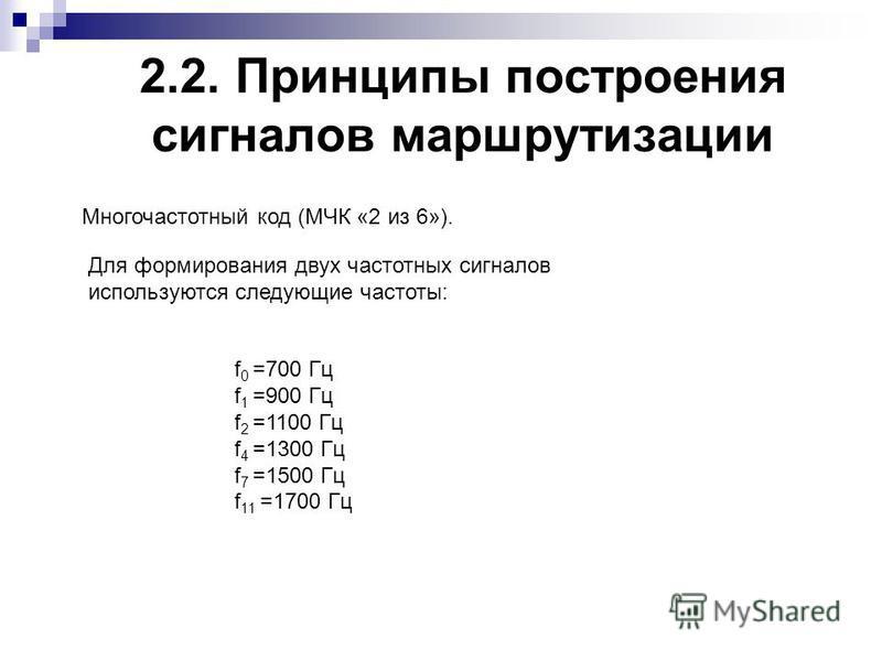 2.2. Принципы построения сигналов маршрутизации Многочастотный код (МЧК «2 из 6»). Для формирования двух частотных сигналов используются следующие частоты: f 0 =700 Гц f 1 =900 Гц f 2 =1100 Гц f 4 =1300 Гц f 7 =1500 Гц f 11 =1700 Гц