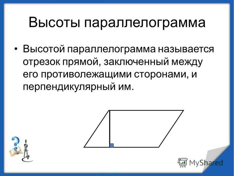 Высоты параллелограмма Высотой параллелограмма называется отрезок прямой, заключенный между его противолежащими сторонами, и перпендикулярный им.