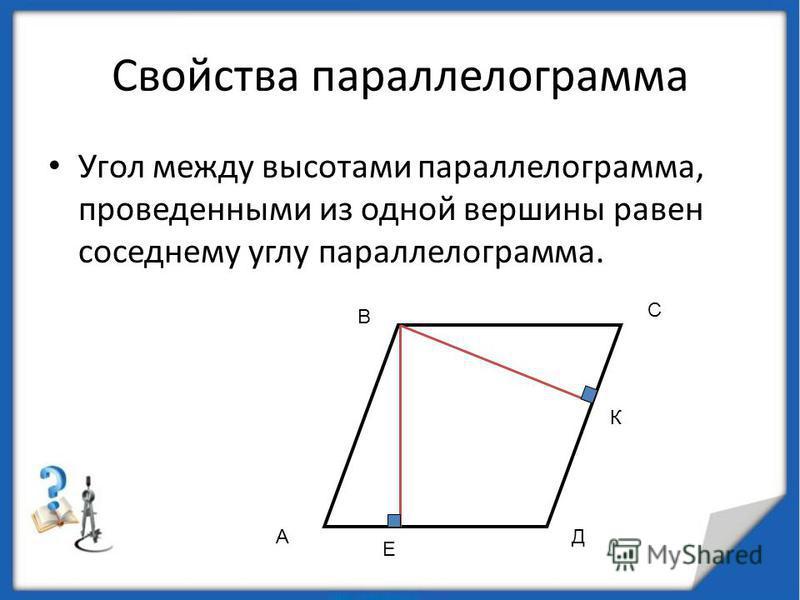 Свойства параллелограмма Угол между высотами параллелограмма, проведенными из одной вершины равен соседнему углу параллелограмма. А В С Д Е К